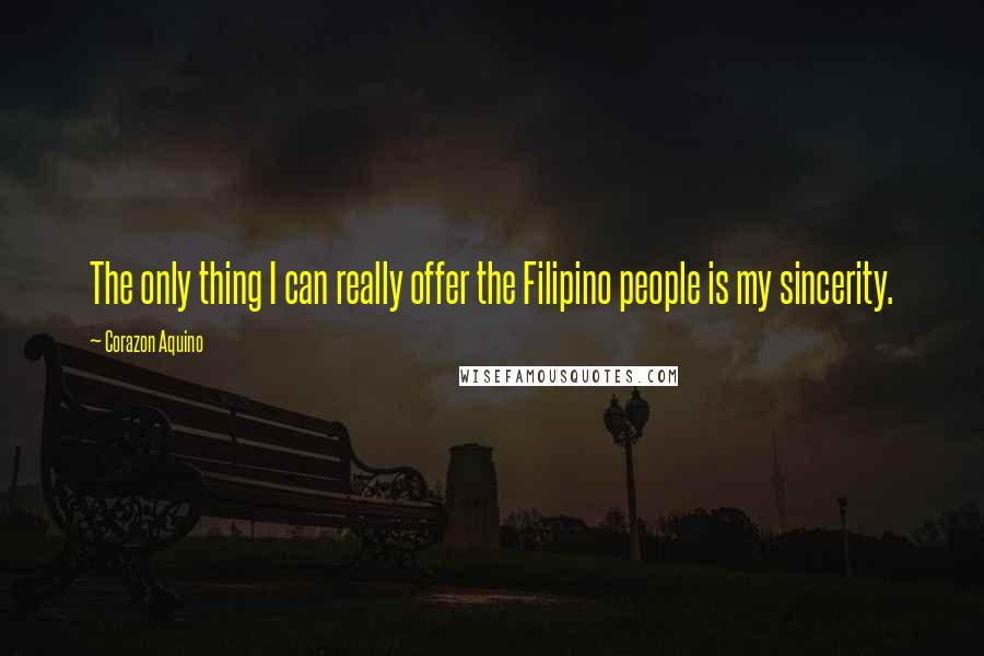 Corazon Aquino quotes: The only thing I can really offer the Filipino people is my sincerity.