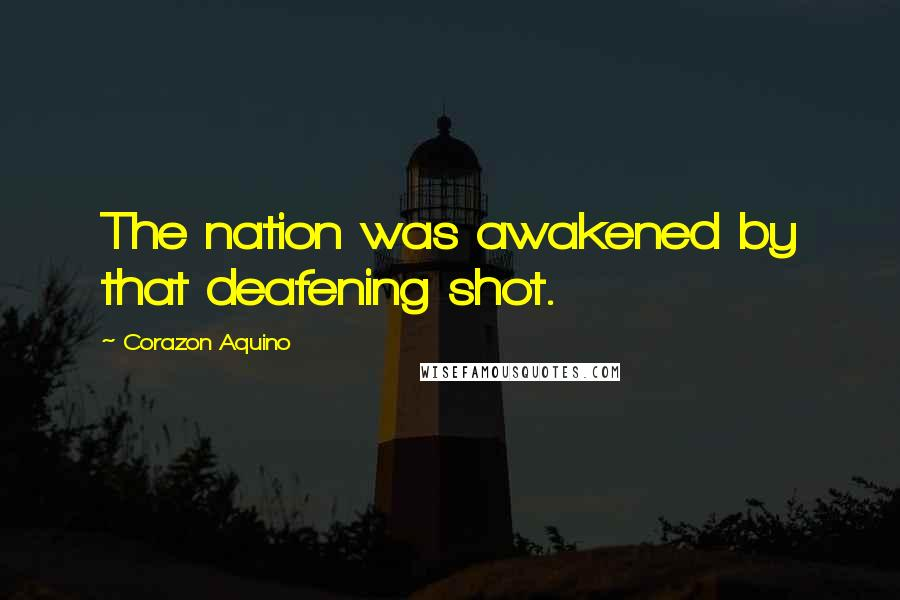 Corazon Aquino quotes: The nation was awakened by that deafening shot.
