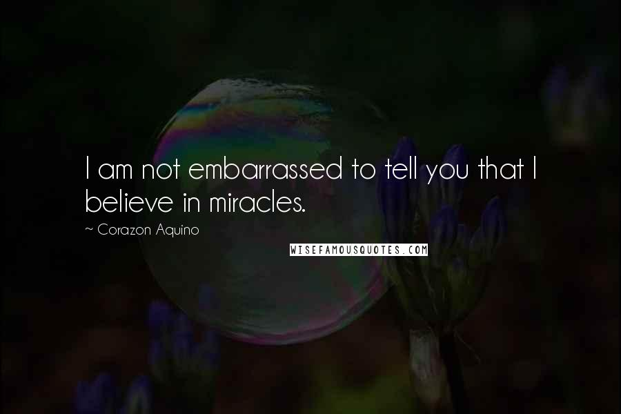 Corazon Aquino quotes: I am not embarrassed to tell you that I believe in miracles.