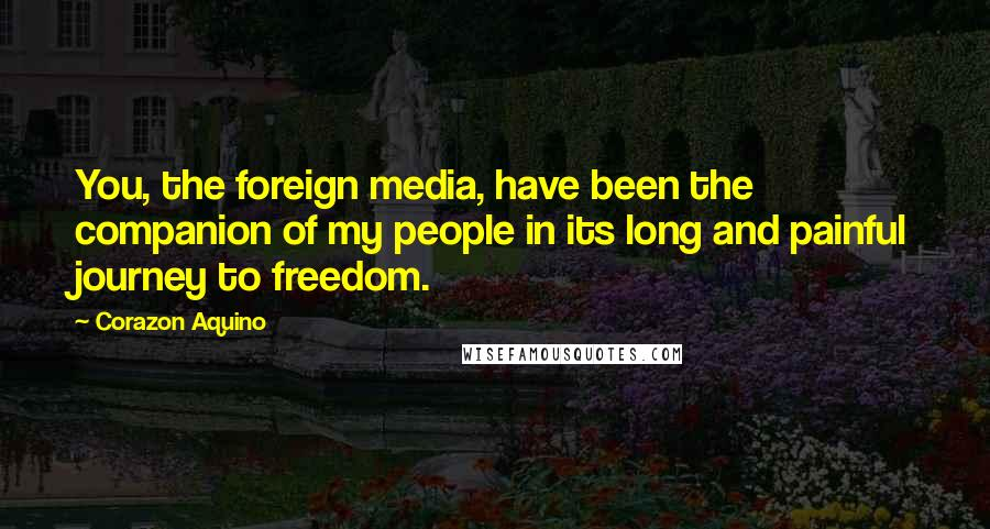 Corazon Aquino quotes: You, the foreign media, have been the companion of my people in its long and painful journey to freedom.