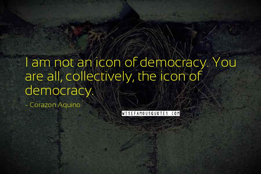 Corazon Aquino quotes: I am not an icon of democracy. You are all, collectively, the icon of democracy.
