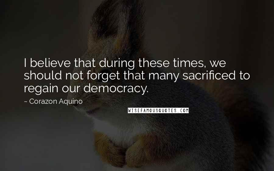 Corazon Aquino quotes: I believe that during these times, we should not forget that many sacrificed to regain our democracy.
