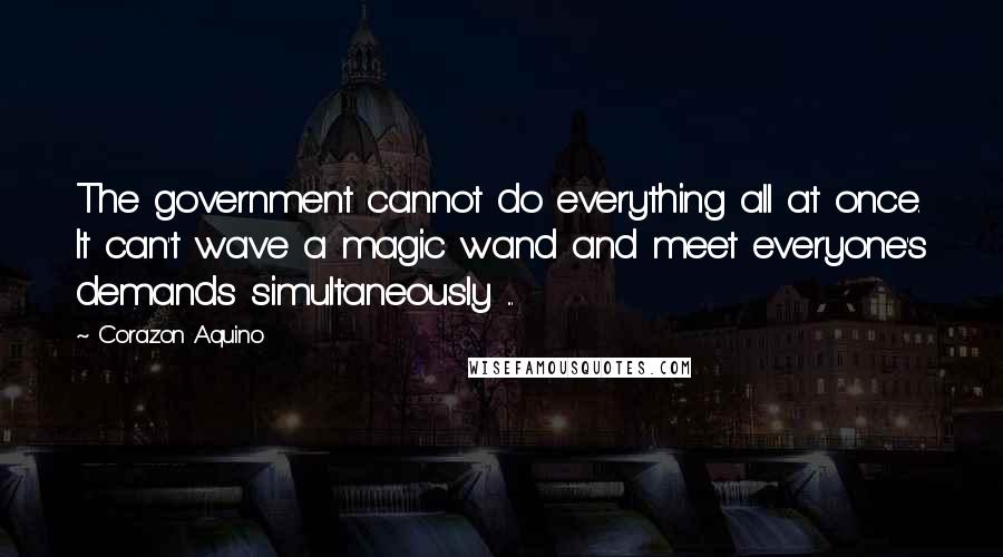Corazon Aquino quotes: The government cannot do everything all at once. It can't wave a magic wand and meet everyone's demands simultaneously ...