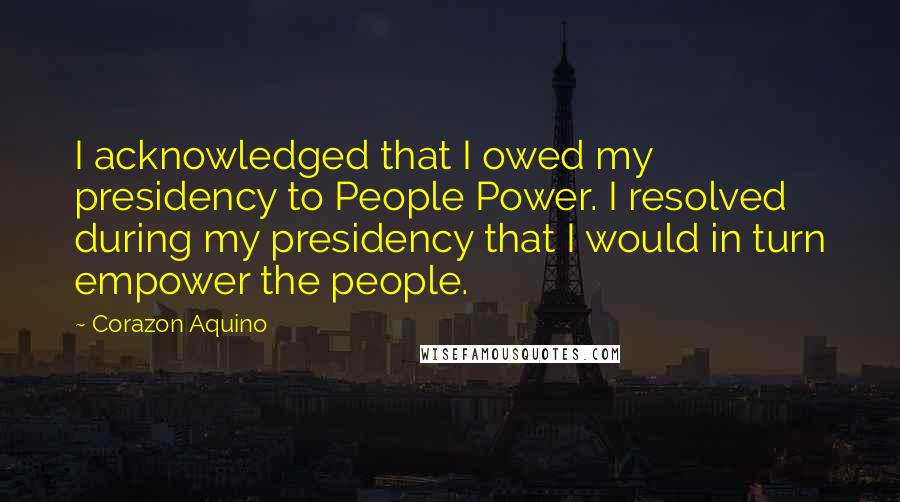 Corazon Aquino quotes: I acknowledged that I owed my presidency to People Power. I resolved during my presidency that I would in turn empower the people.