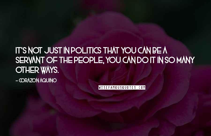 Corazon Aquino quotes: It's not just in politics that you can be a servant of the people, you can do it in so many other ways.