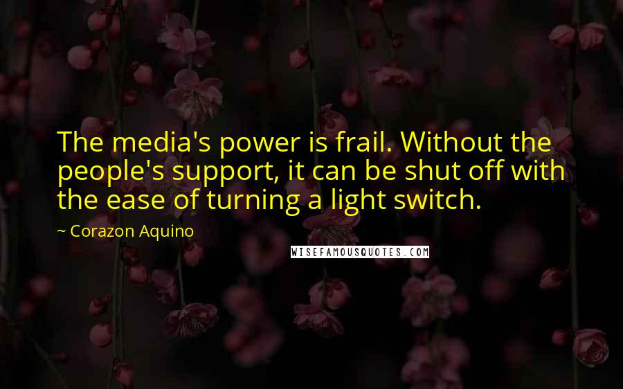 Corazon Aquino quotes: The media's power is frail. Without the people's support, it can be shut off with the ease of turning a light switch.