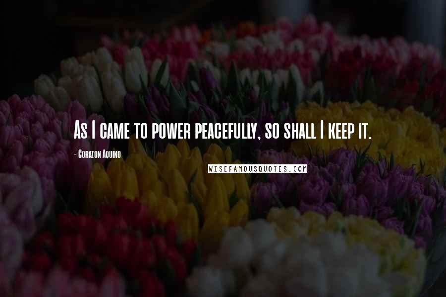 Corazon Aquino quotes: As I came to power peacefully, so shall I keep it.