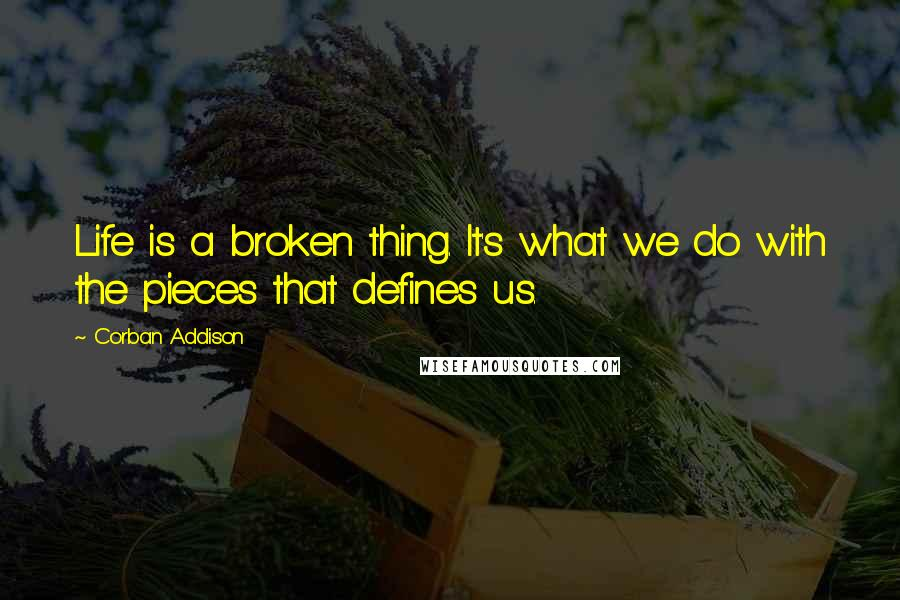 Corban Addison quotes: Life is a broken thing. It's what we do with the pieces that defines us.