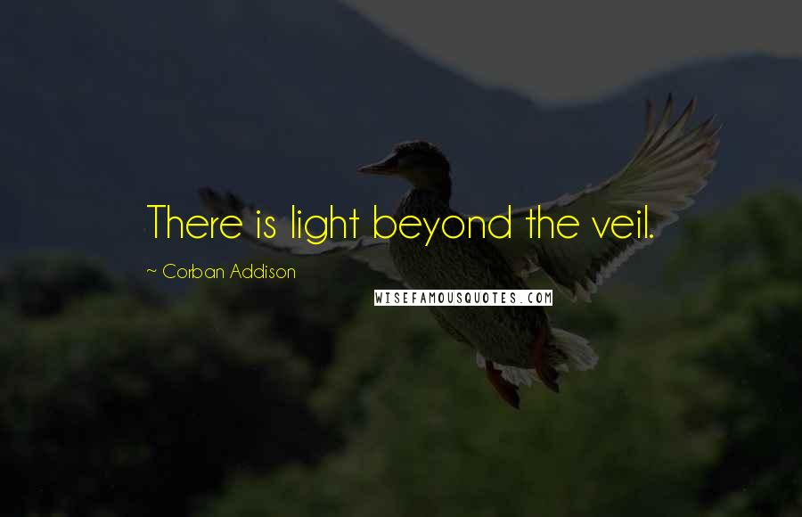 Corban Addison quotes: There is light beyond the veil.