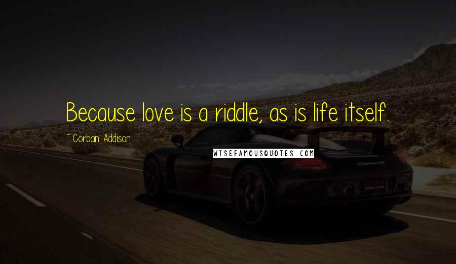 Corban Addison quotes: Because love is a riddle, as is life itself.
