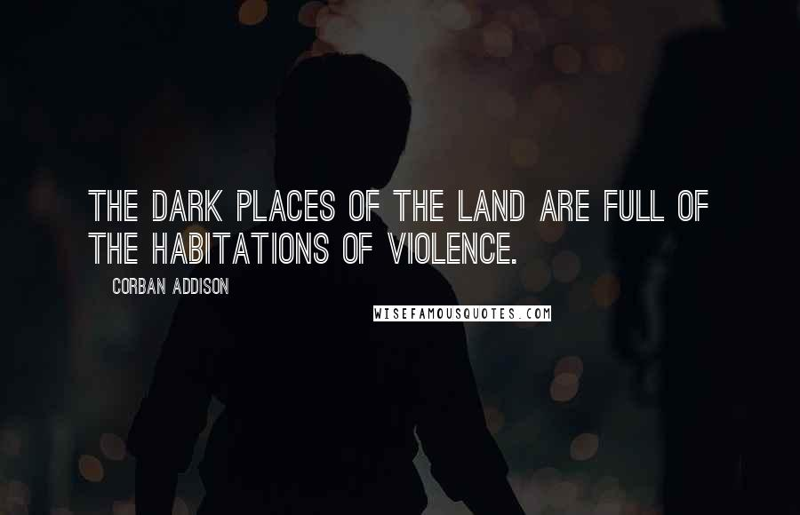 Corban Addison quotes: The dark places of the land are full of the habitations of violence.