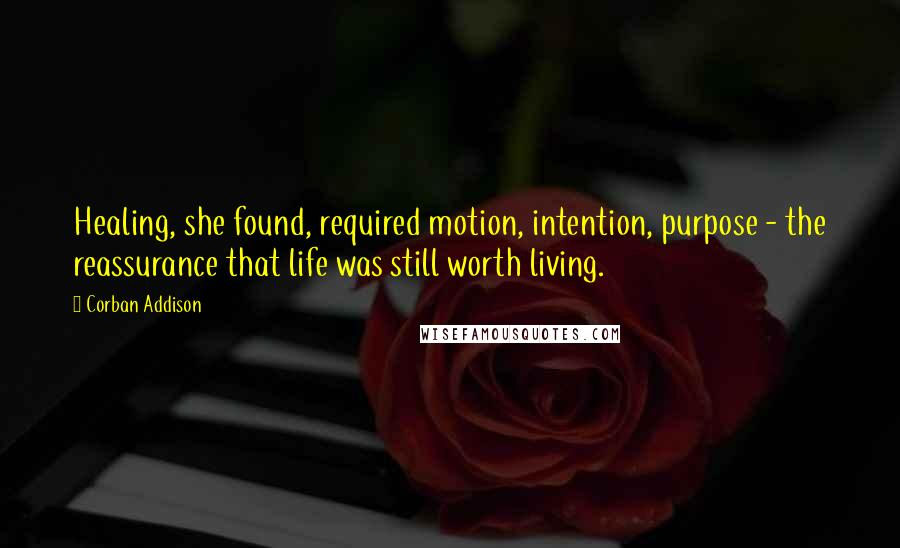 Corban Addison quotes: Healing, she found, required motion, intention, purpose - the reassurance that life was still worth living.