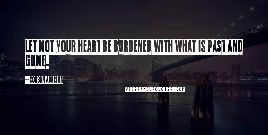 Corban Addison quotes: Let not your heart be burdened with what is past and gone.
