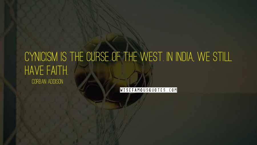 Corban Addison quotes: Cynicism is the curse of the West. In India, we still have faith.