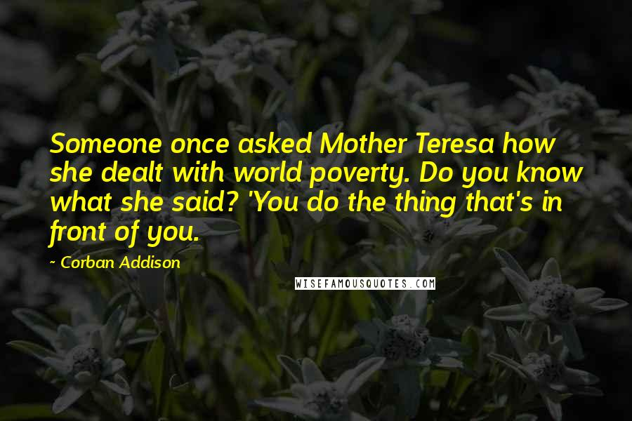 Corban Addison quotes: Someone once asked Mother Teresa how she dealt with world poverty. Do you know what she said? 'You do the thing that's in front of you.