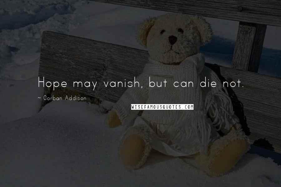 Corban Addison quotes: Hope may vanish, but can die not.