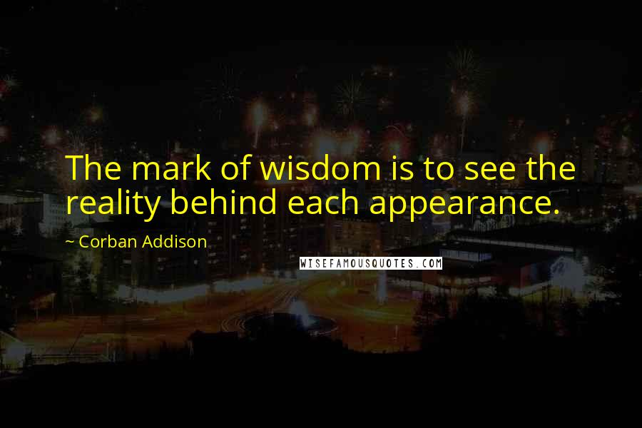 Corban Addison quotes: The mark of wisdom is to see the reality behind each appearance.