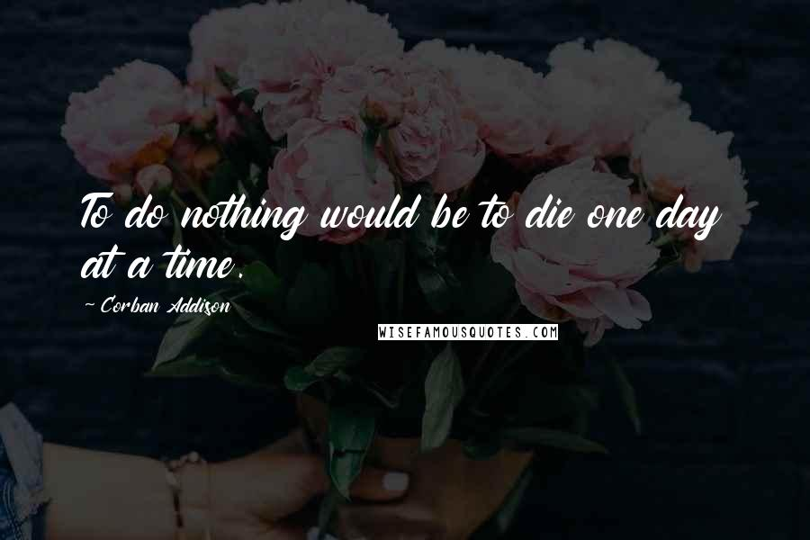 Corban Addison quotes: To do nothing would be to die one day at a time.