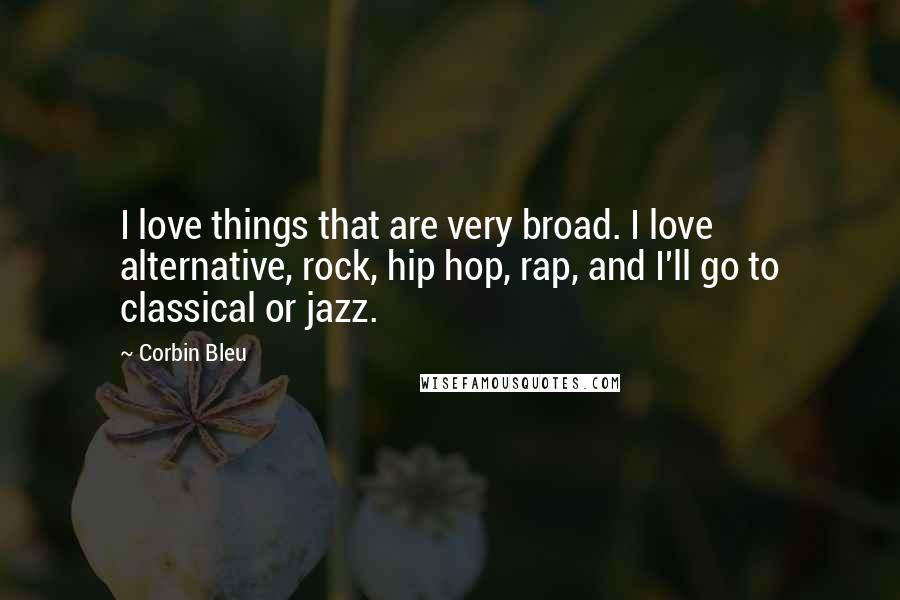 Corbin Bleu quotes: I love things that are very broad. I love alternative, rock, hip hop, rap, and I'll go to classical or jazz.