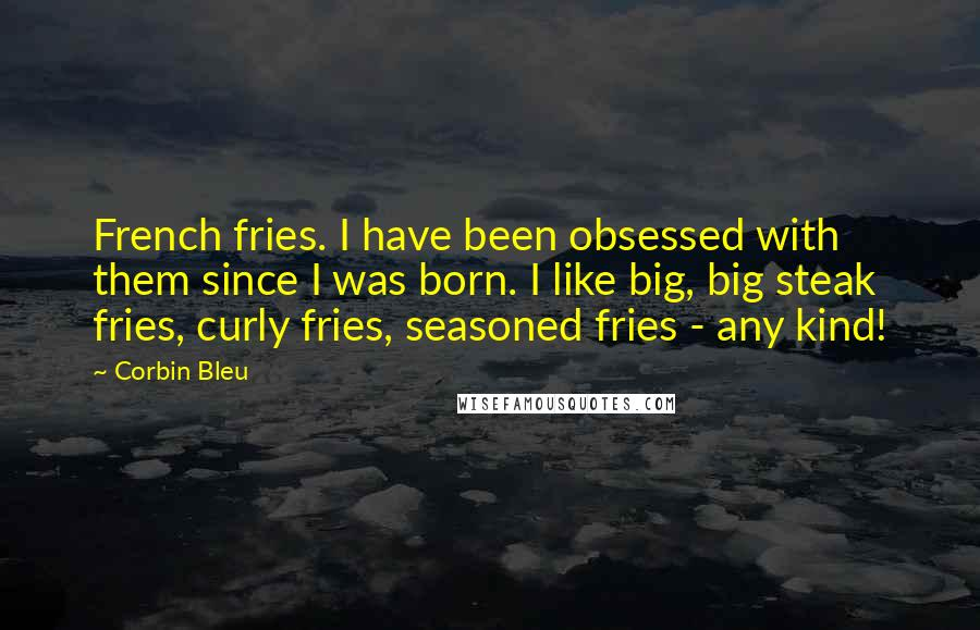 Corbin Bleu quotes: French fries. I have been obsessed with them since I was born. I like big, big steak fries, curly fries, seasoned fries - any kind!