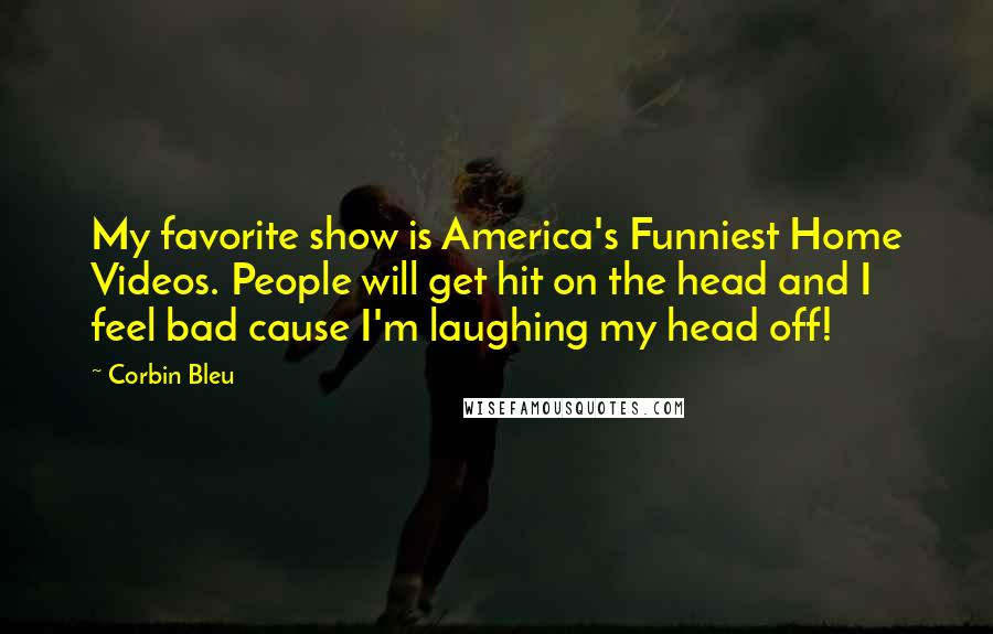 Corbin Bleu quotes: My favorite show is America's Funniest Home Videos. People will get hit on the head and I feel bad cause I'm laughing my head off!