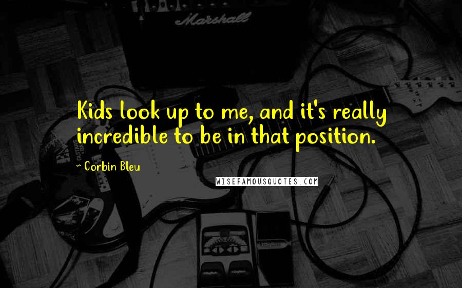 Corbin Bleu quotes: Kids look up to me, and it's really incredible to be in that position.