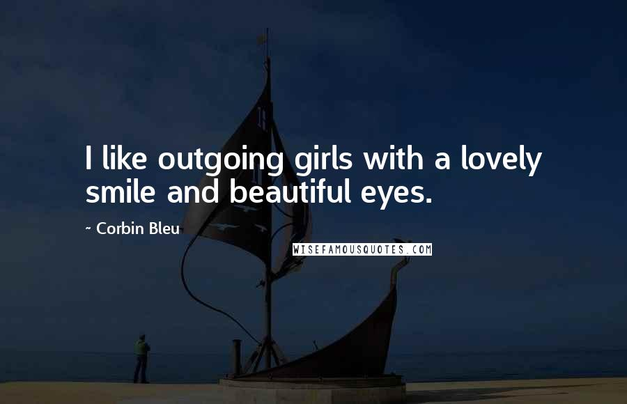 Corbin Bleu quotes: I like outgoing girls with a lovely smile and beautiful eyes.
