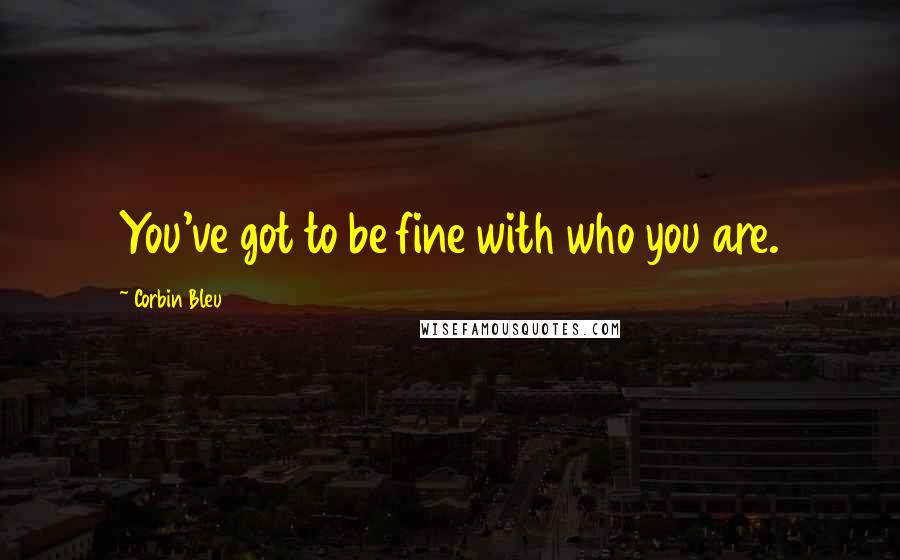 Corbin Bleu quotes: You've got to be fine with who you are.
