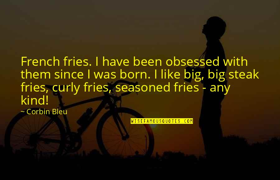 Corbin's Quotes By Corbin Bleu: French fries. I have been obsessed with them