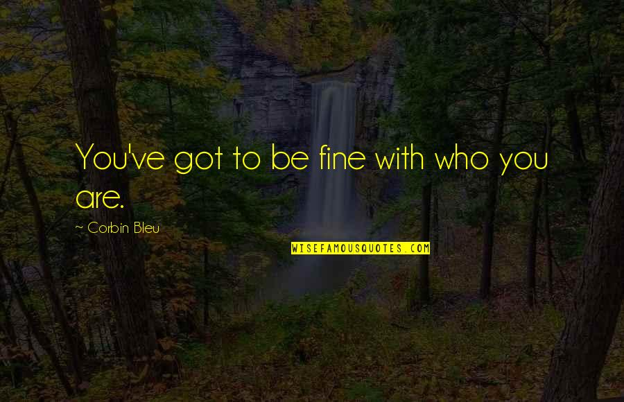 Corbin's Quotes By Corbin Bleu: You've got to be fine with who you