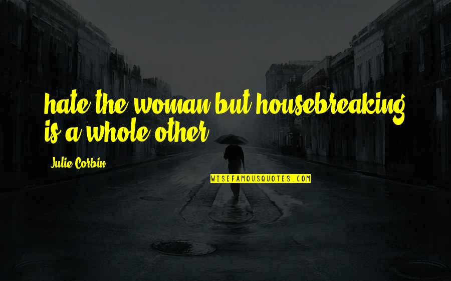 Corbin's Quotes By Julie Corbin: hate the woman but housebreaking is a whole