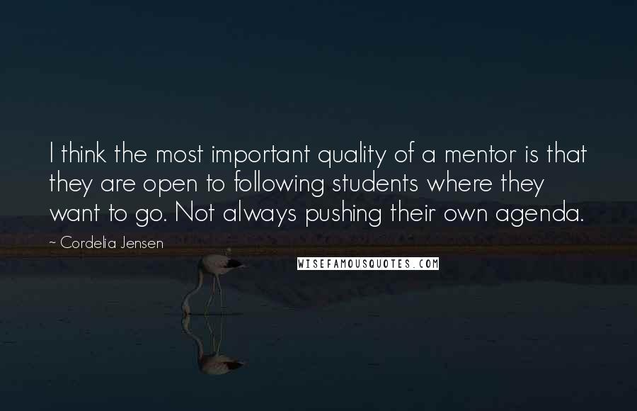 Cordelia Jensen quotes: I think the most important quality of a mentor is that they are open to following students where they want to go. Not always pushing their own agenda.