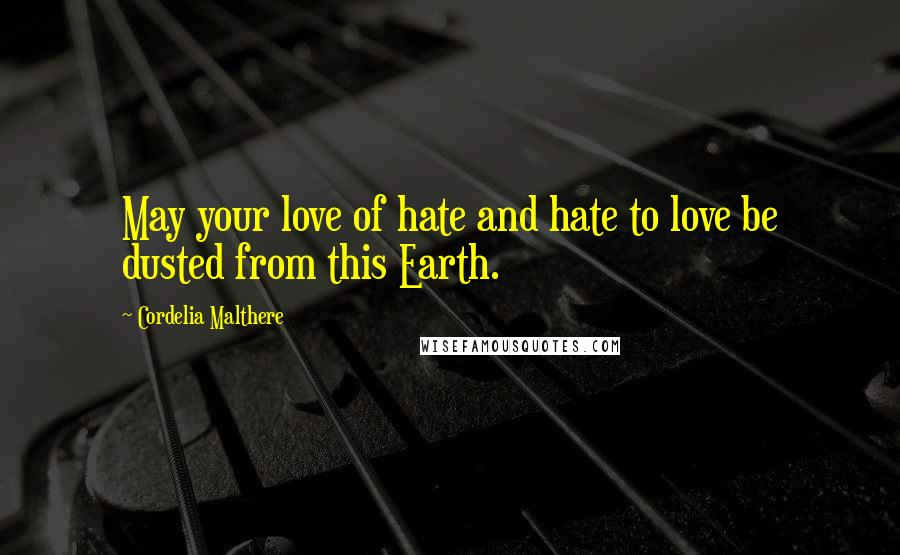 Cordelia Malthere quotes: May your love of hate and hate to love be dusted from this Earth.