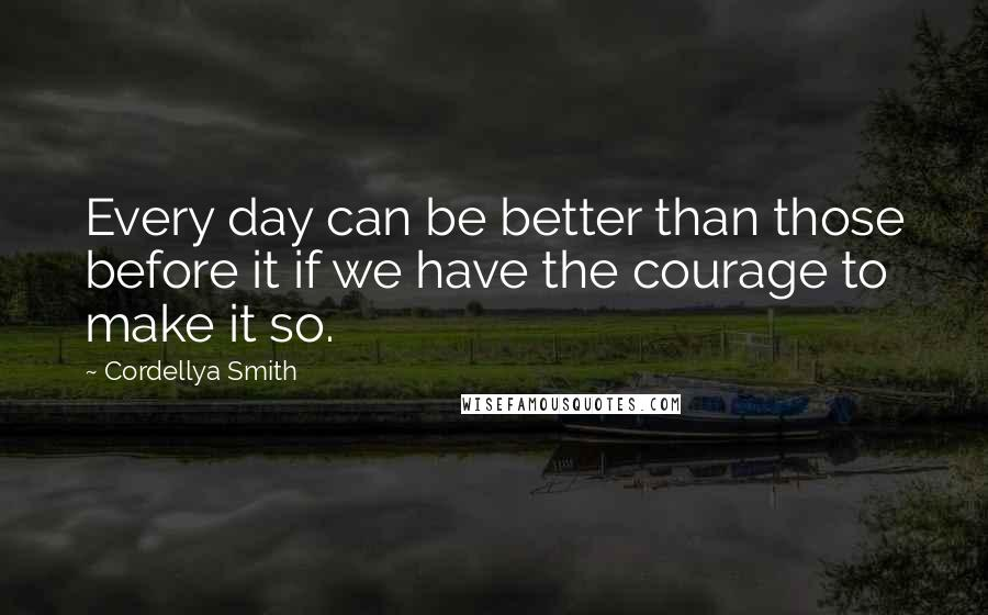 Cordellya Smith quotes: Every day can be better than those before it if we have the courage to make it so.