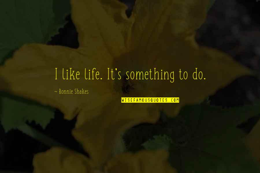 Cordone Quotes By Ronnie Shakes: I like life. It's something to do.