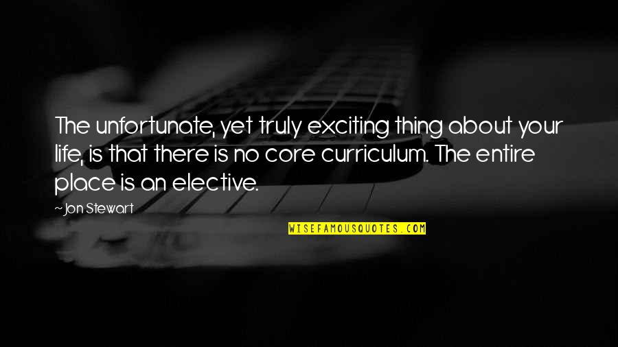 Core Curriculum Quotes By Jon Stewart: The unfortunate, yet truly exciting thing about your
