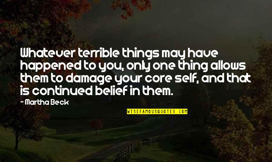 Core Self Quotes By Martha Beck: Whatever terrible things may have happened to you,