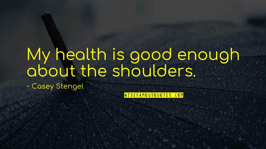 Coreopsis Quotes By Casey Stengel: My health is good enough about the shoulders.