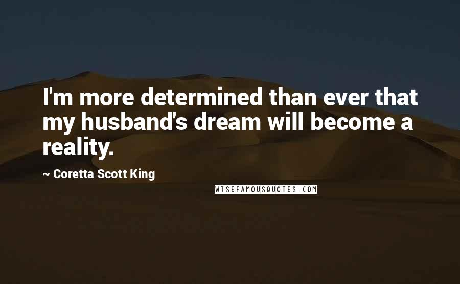 Coretta Scott King quotes: I'm more determined than ever that my husband's dream will become a reality.