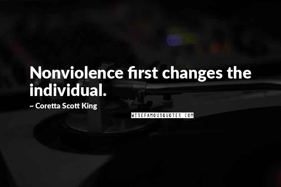 Coretta Scott King quotes: Nonviolence first changes the individual.