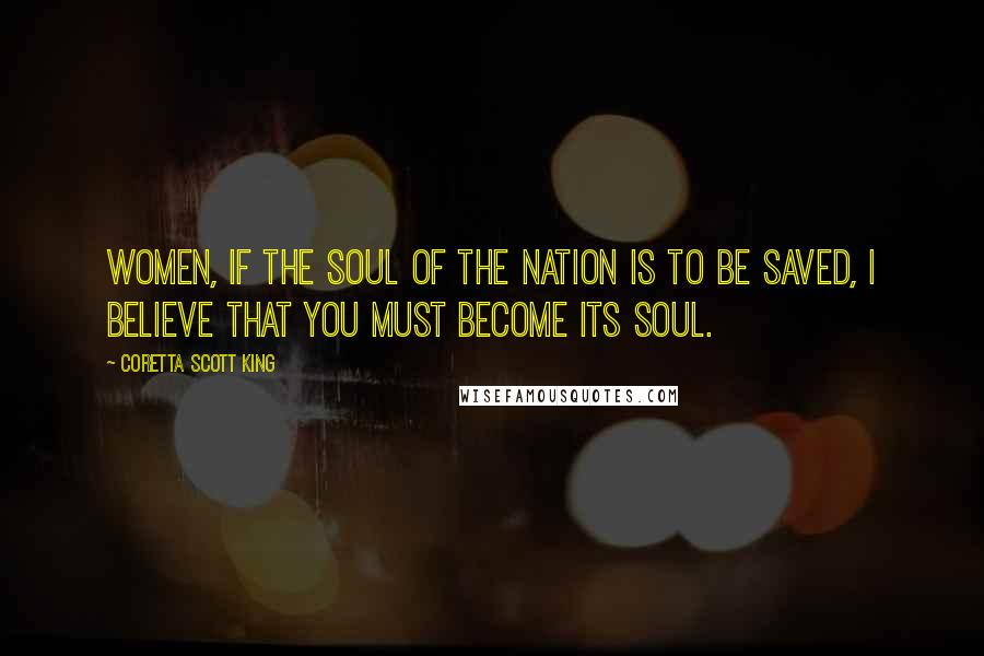 Coretta Scott King quotes: Women, if the soul of the nation is to be saved, I believe that you must become its soul.