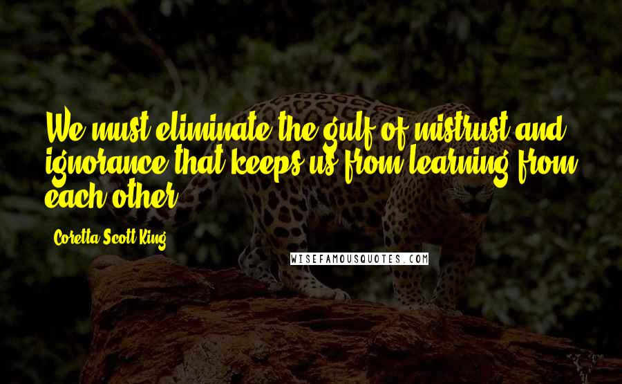Coretta Scott King quotes: We must eliminate the gulf of mistrust and ignorance that keeps us from learning from each other.