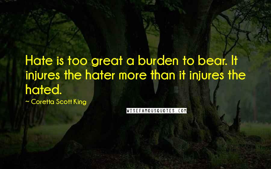 Coretta Scott King quotes: Hate is too great a burden to bear. It injures the hater more than it injures the hated.