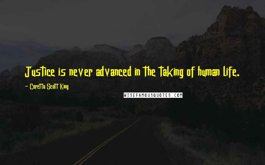 Coretta Scott King quotes: Justice is never advanced in the taking of human life.