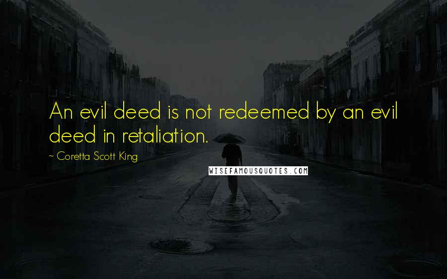 Coretta Scott King quotes: An evil deed is not redeemed by an evil deed in retaliation.