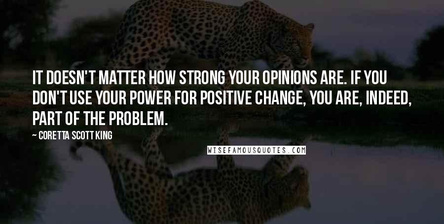 Coretta Scott King quotes: It doesn't matter how strong your opinions are. If you don't use your power for positive change, you are, indeed, part of the problem.