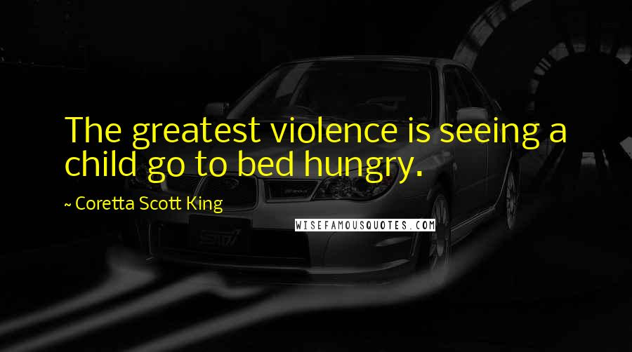 Coretta Scott King quotes: The greatest violence is seeing a child go to bed hungry.