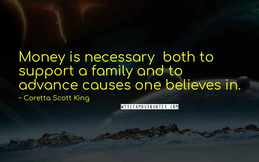 Coretta Scott King quotes: Money is necessary both to support a family and to advance causes one believes in.