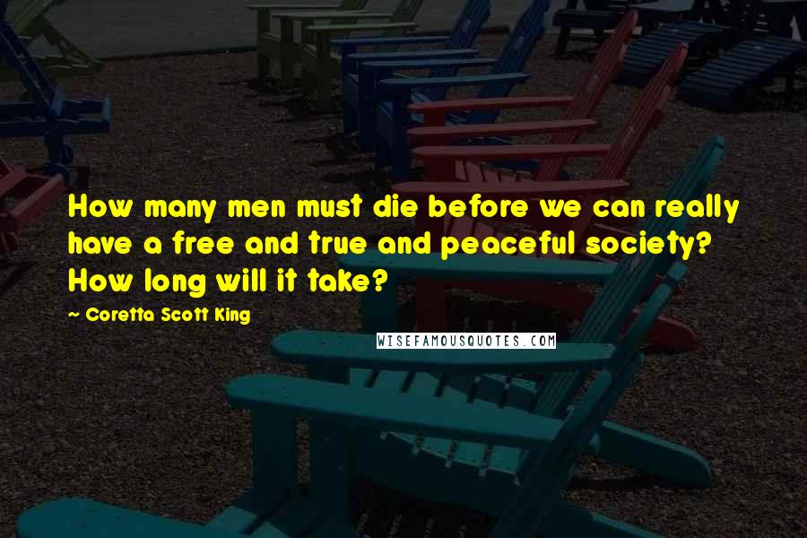 Coretta Scott King quotes: How many men must die before we can really have a free and true and peaceful society? How long will it take?