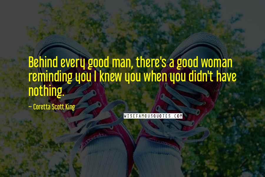 Coretta Scott King quotes: Behind every good man, there's a good woman reminding you I knew you when you didn't have nothing.